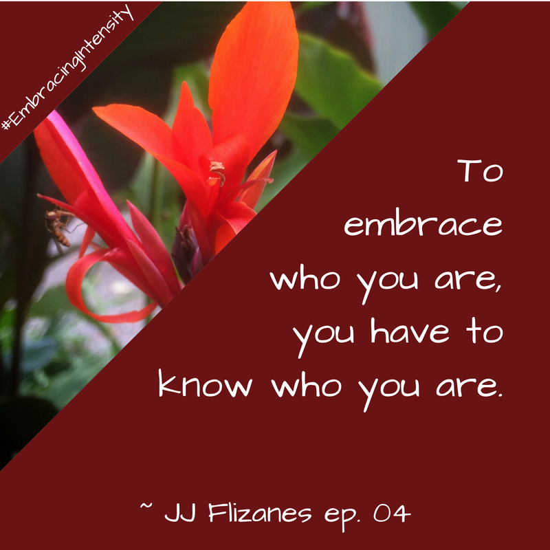 To embrace who you are, you have to know who you are. ~ Embracing Intensity Podcast ep. 04: Mastering the Art of Internal Validation with JJ Flizanes