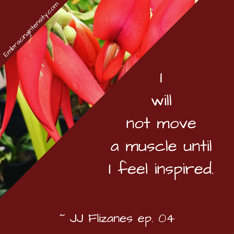 I will not move a muscle until I feel inspired. ~ Embracing Intensity Podcast ep. 04: Mastering the Art of Internal Validation with JJ Flizanes