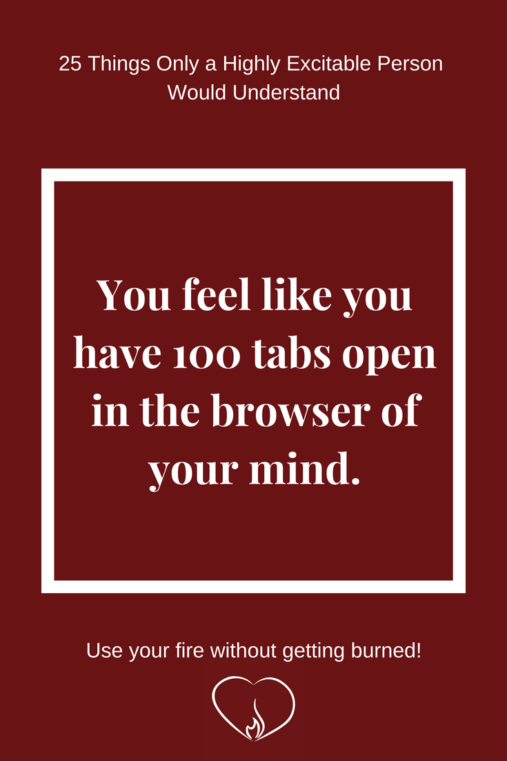 You feel like you have 100 tabs open in the browser of your mind. ~ 25 Things Only a Highly Excitable Person Would Understand