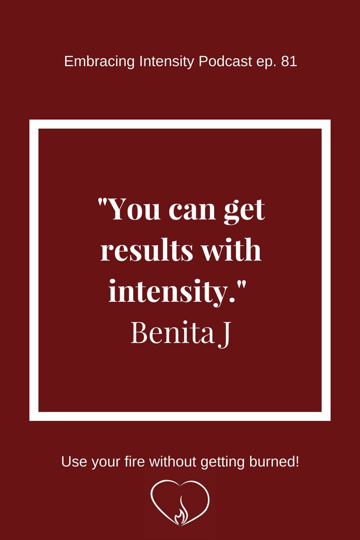 You can get results with intensity. ~ Benita J on Embracing Intensity Podcast 81: Helping Intensely Gifted Adults Find Meaningful Work