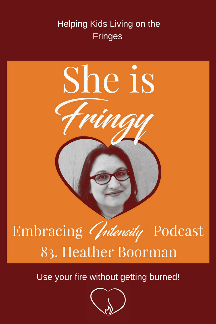 Helping Kids Living on the Fringes with Heather Boorman ~ Embracing Intensity Podcast Episode 83 ~ giftedness, gifted parenting