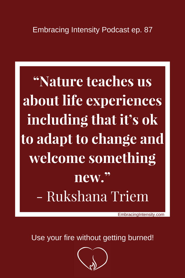 """Nature teaches us about life experiences including that it's ok to adapt to change and welcome something new."" ~ Rukshana Triem on Embracing Intensity Podcast"