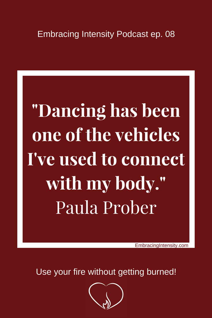 "Dancing has been one of the vehicles I've used to connect with my body."" ~ Paula Prober on Embracing Intensity Podcast"