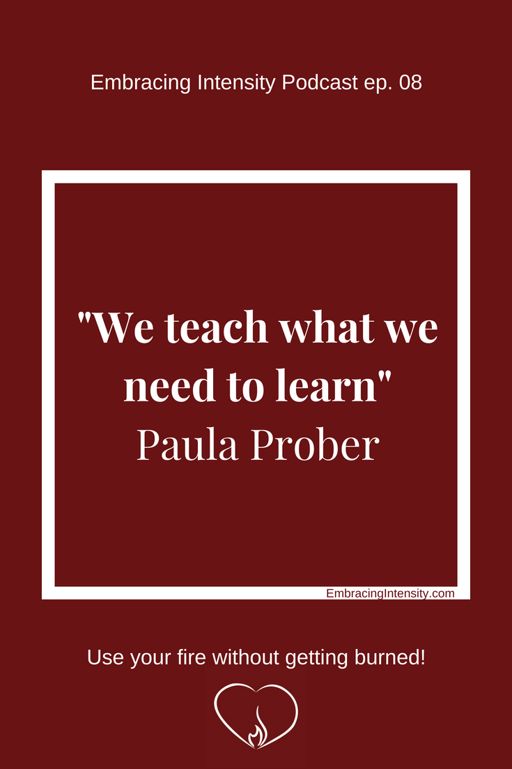 We teach what we need to learn. ~ Paula Prober on Embracing Intensity Podcast ep. 08