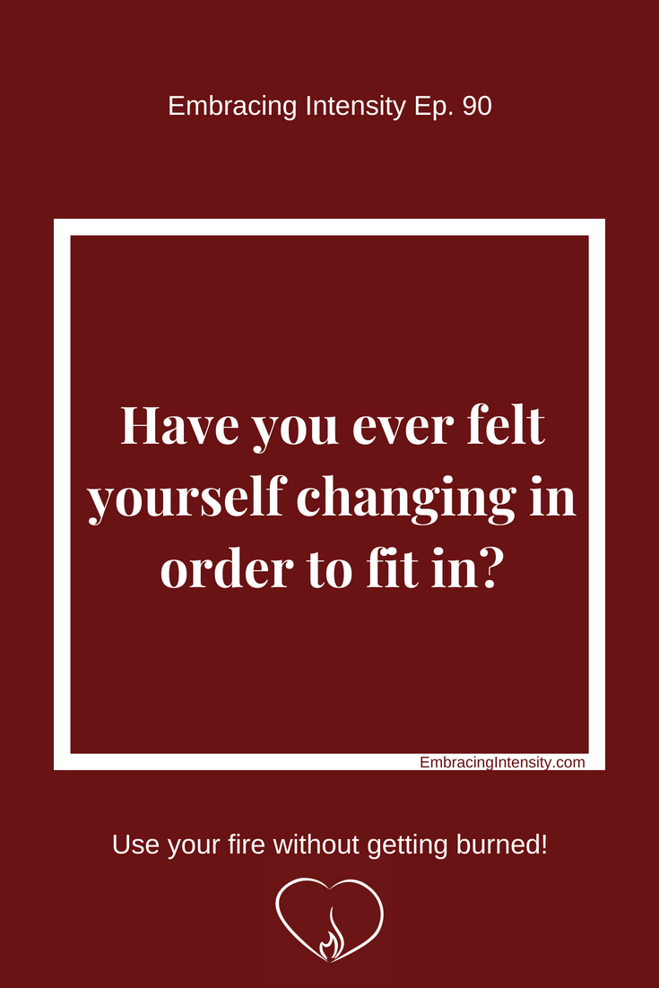 Have you ever felt yourself changing in order to fit in? Embracing Intensity Podcast ep. 90