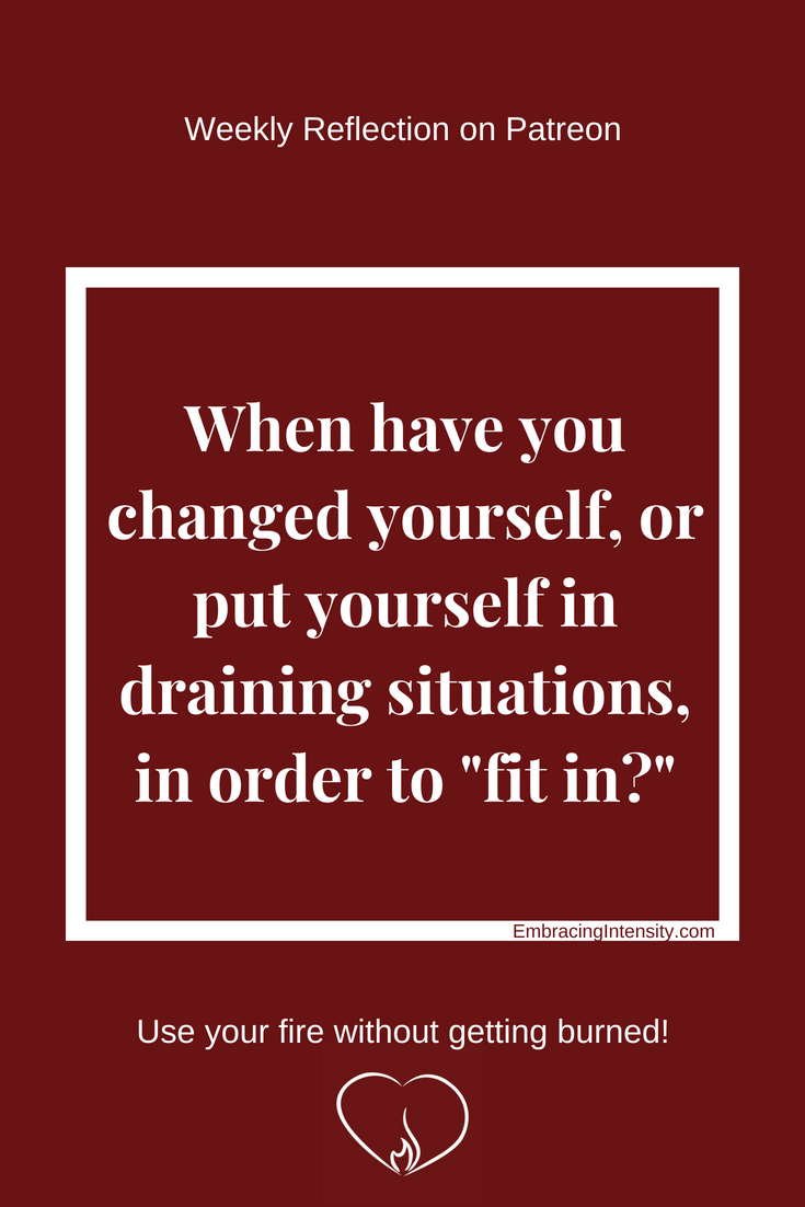 "When have you changed yourself, or put yourself in draining situations, in order to ""fit in?"""