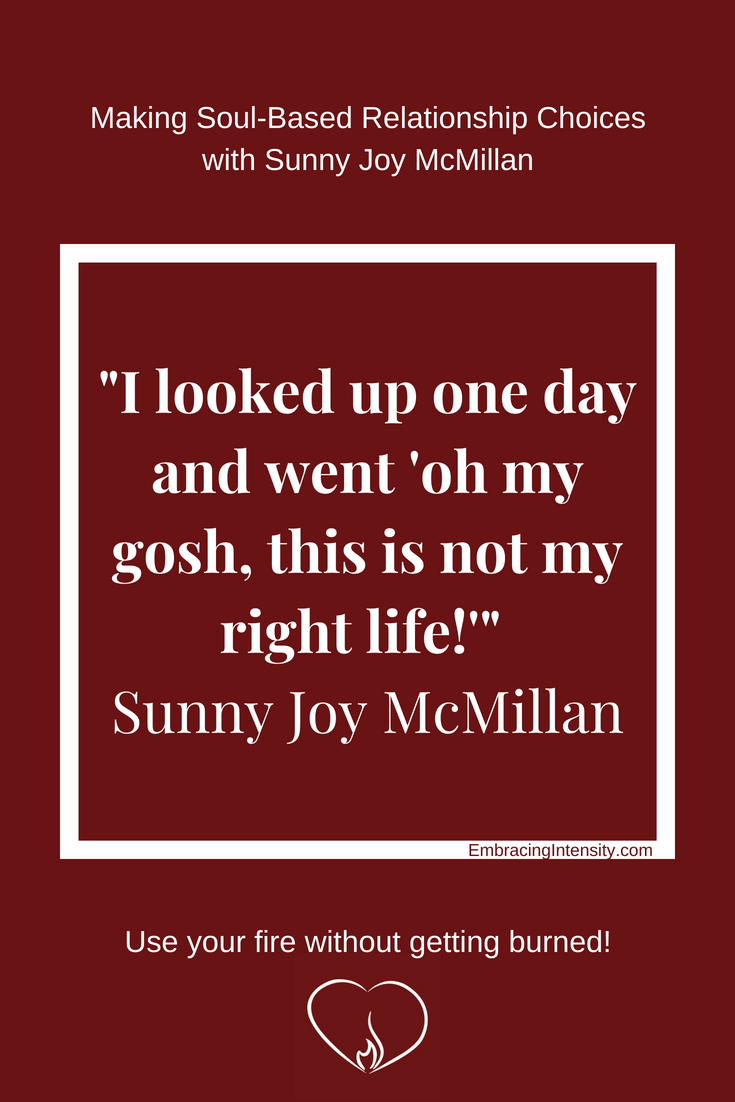 "I looked up one day and went ""oh my gosh, this is not my right life!"" ~ Sunny Joy McMillan"