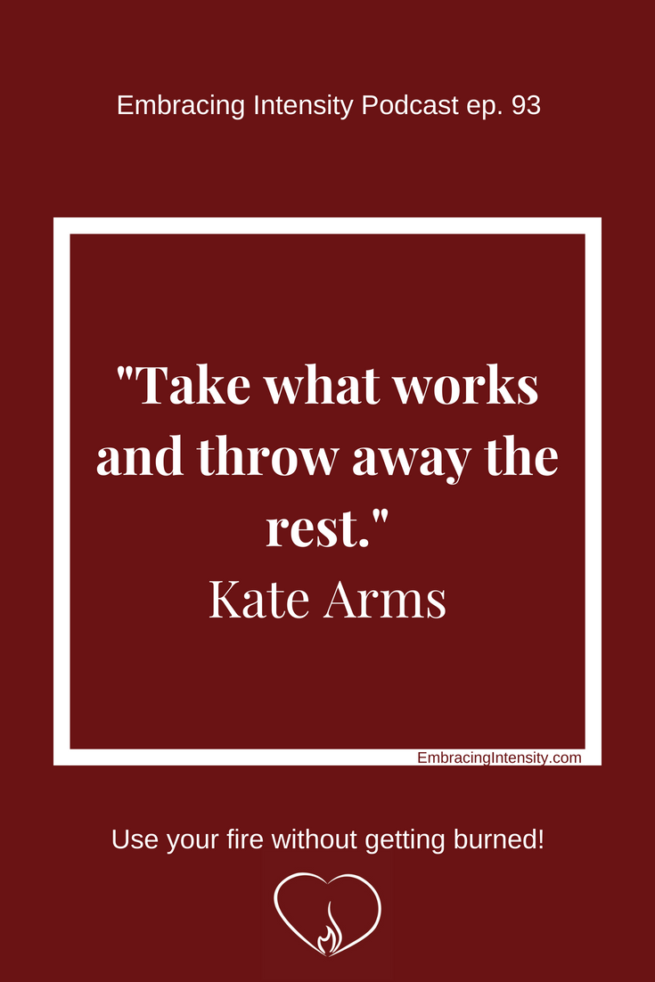 Take what works and throw away the rest. ~ Kate Arms on Embracing Intensity ep. 93