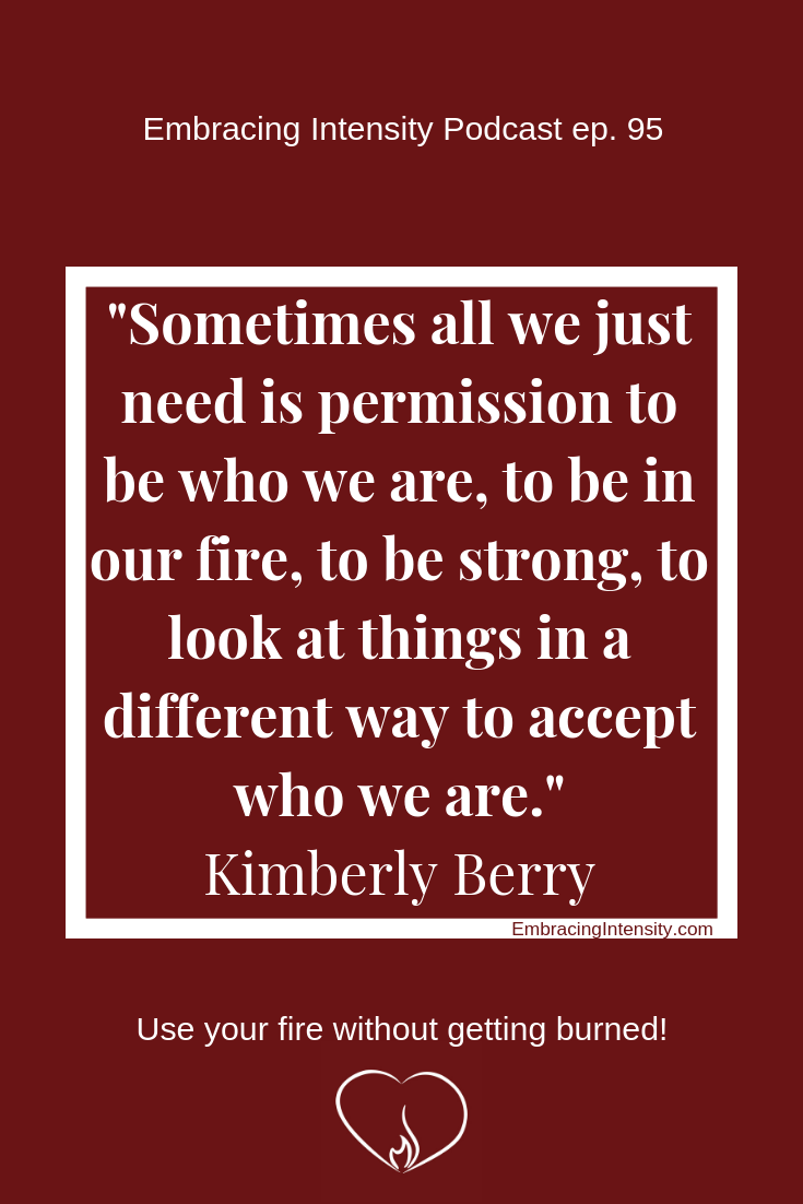 """Sometimes all we just need is permission to be who we are, to be in our fire, to be strong, to look at things in a different way to accept who we are."" - Kimberly Berry on Embracing Intensity Podcast 95"