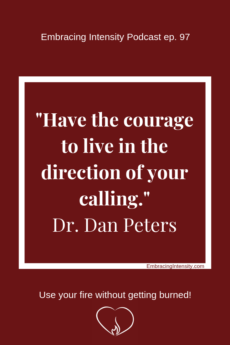 Have the courage to live in the direction of your calling. ~ Dr. Dan Peters