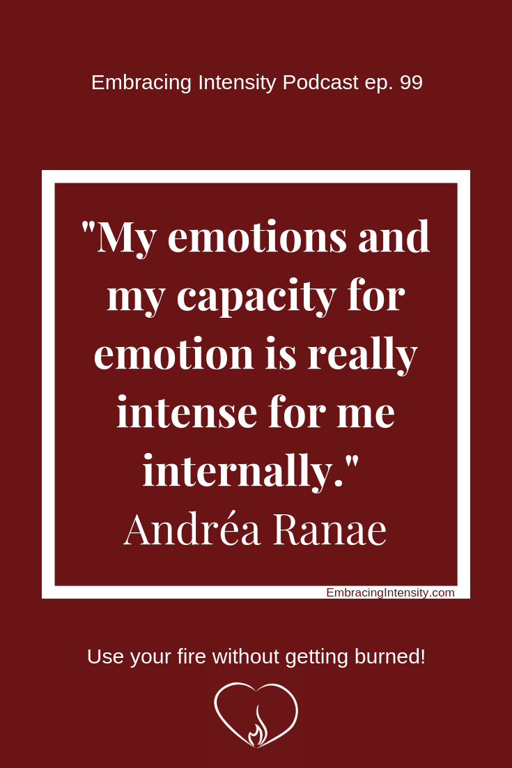 """My emotions and my capacity for emotion is really intense for me internally."" ~ Andréa Ranae"