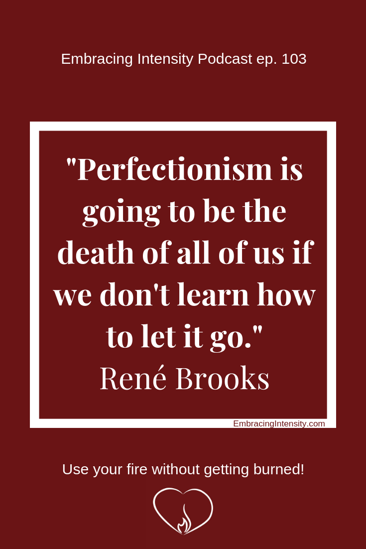 Perfectionism is going to be the death of all of us if we don't learn how to let it go. ~ Rene Brooks