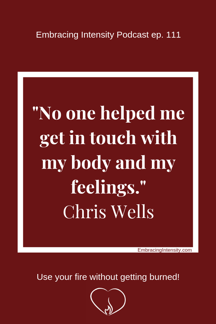 """No one helped me get in touch with my body and my feelings."" ~ Chris Wells"