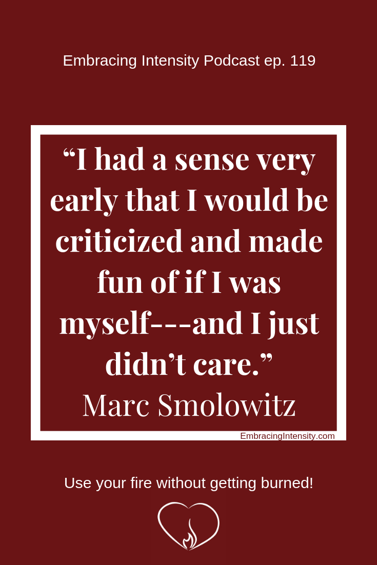 "I had a sense very early on that I would be criticized and made fun of if I was myself - and I just didn't care."" ~ Marc Smolowitz"