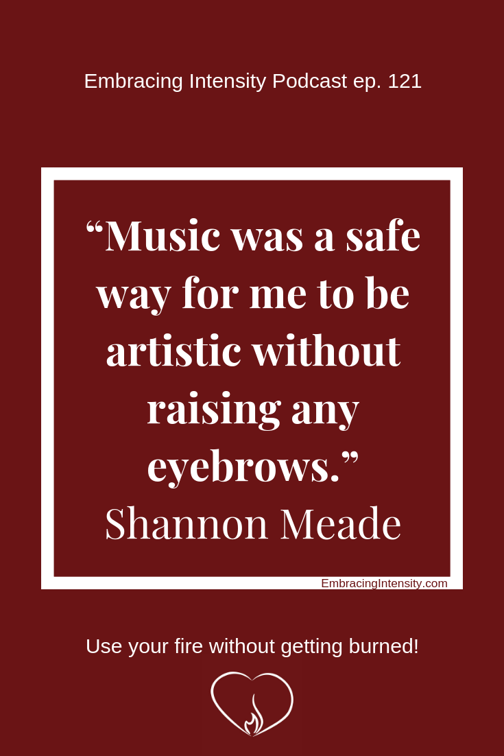 Music was a safe way for me to be artistic without raising any eyebrows. ~ Shannon Meade