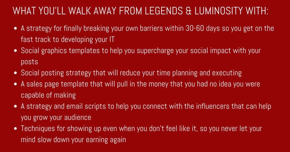 WHAT YOU'LL WALK AWAY FROM LEGENDS & LUMINOSITY WITH- A strategy for finally breaking your own barriers within 30-60 days so you get on the fast track to developing your ITSocial graphics templates to help you superc (4).png