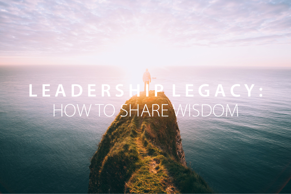 Leadership Legacy: How to Share Wisdom