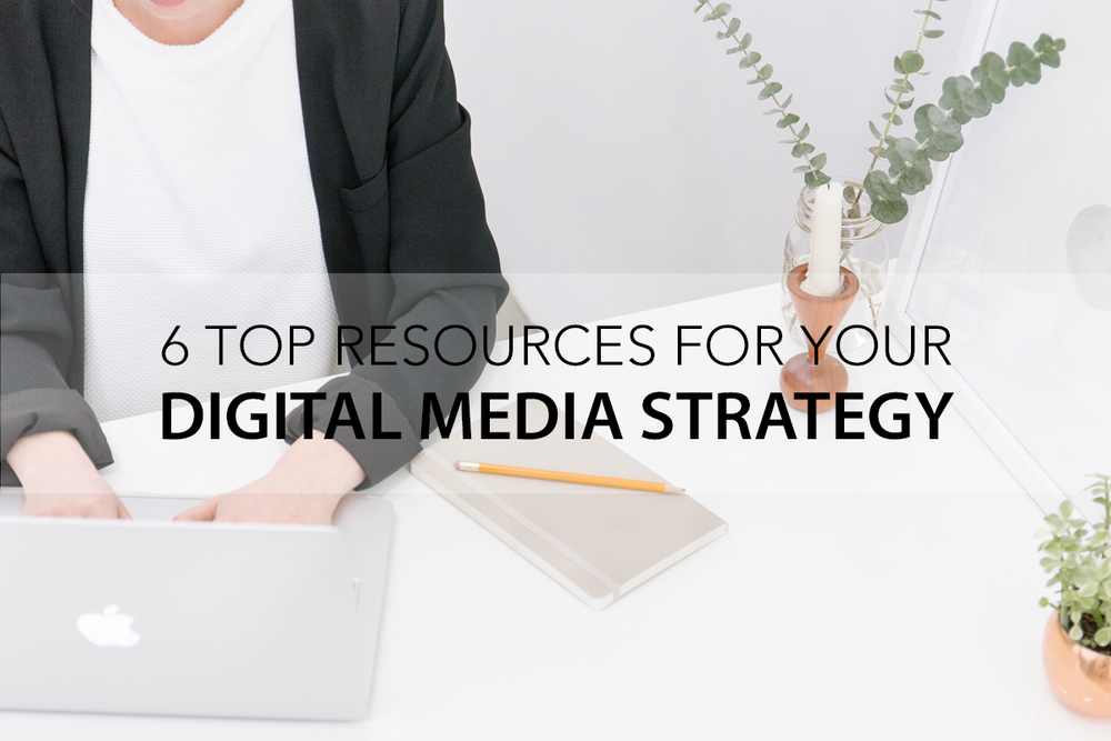 6 Top Resources for Your Digital Media Strategy