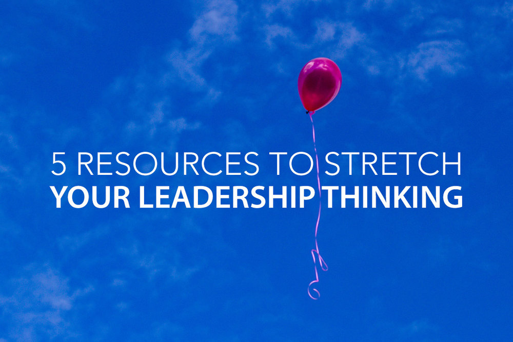 5 Resources to Stretch Your Leadership Thinking