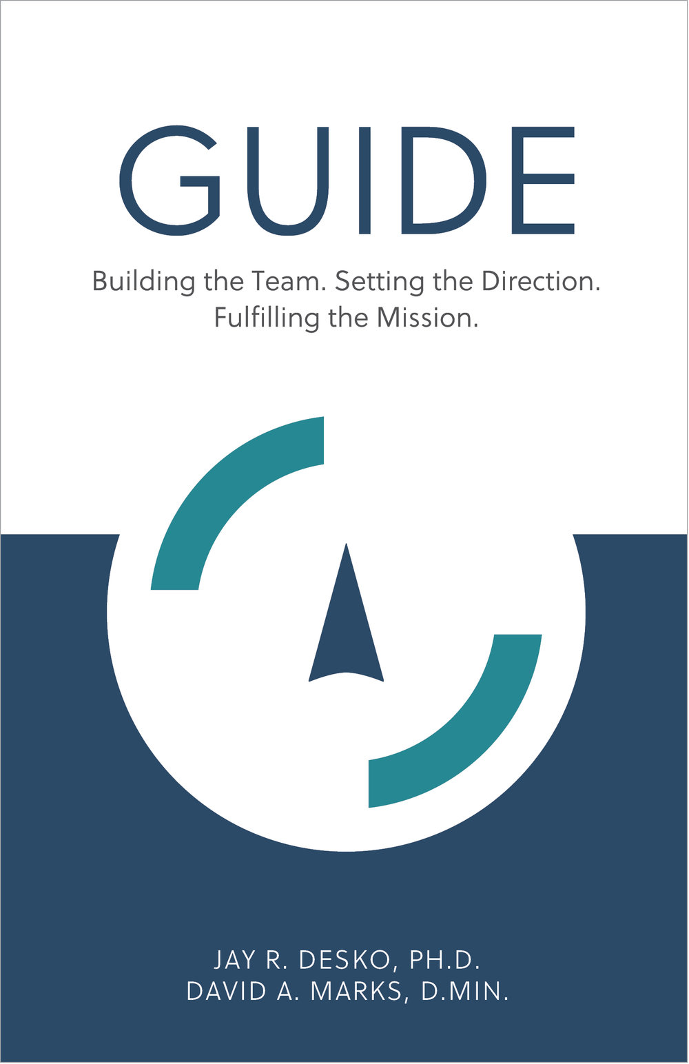 GUIDE – Building the Team. Setting the Direction. Fulfilling the Mission -  By Jay R. Desko, Ph.D. & David A. Marks, D.Min. - The Center Consulting - Organizational and leadership consulting and coaching for businesses, nonprofits, and churches