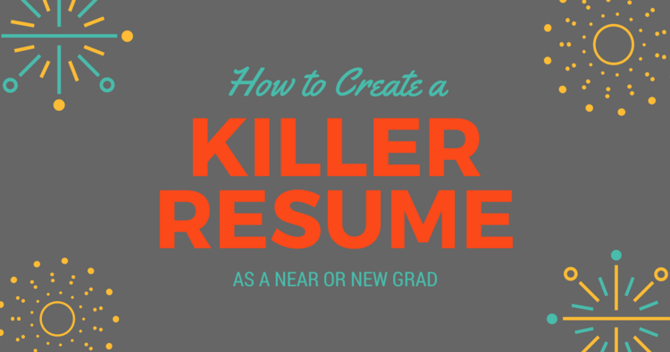 how to create a killer resume as a near or new grad be a