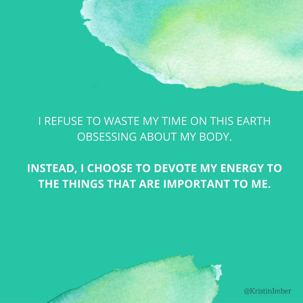 I refuse to waste my time on this earth obsessing about my body. Instead, I choose to devote my energy to the things that are important to me.