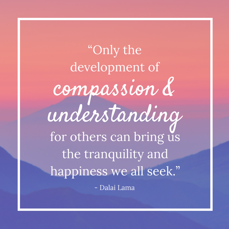 """Only the development of compassion and understanding for others can bring us the tranquility and happiness we all seek."" - Dalai Lama"