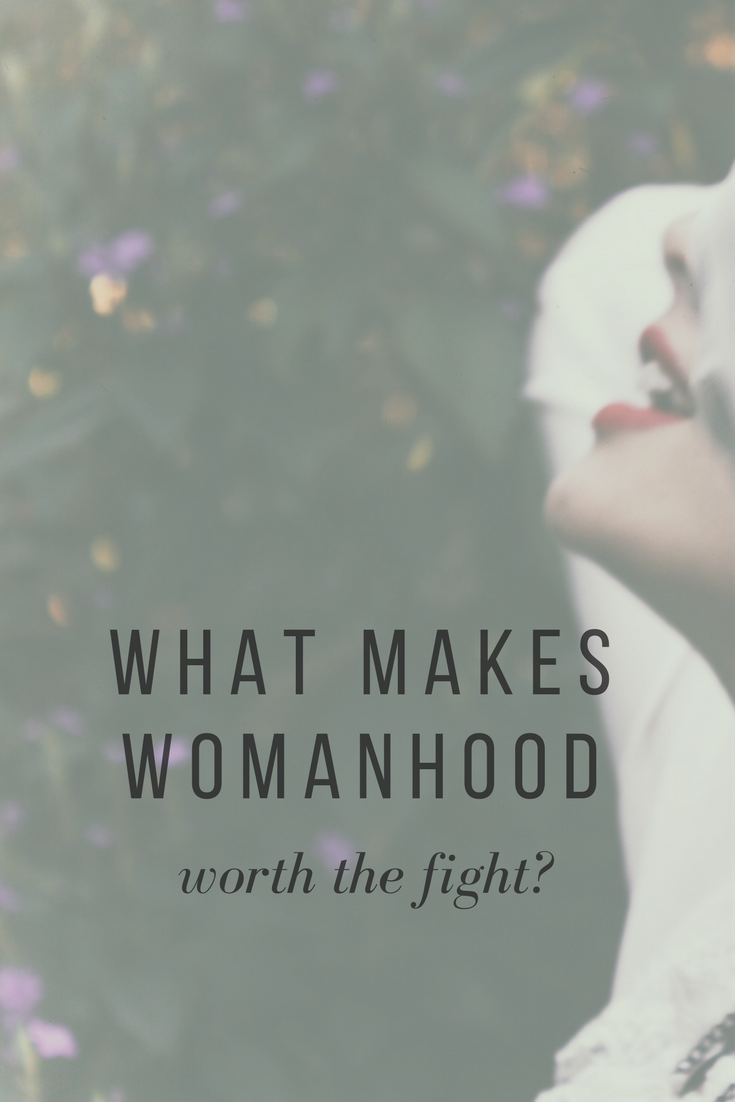 What makes womanhood worth the fight?
