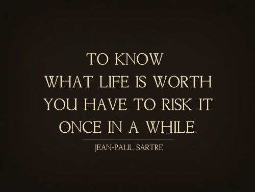 "The great existentialist Jean Paul Sartre said ""to know what life is worth you have to risk it once in awhile."