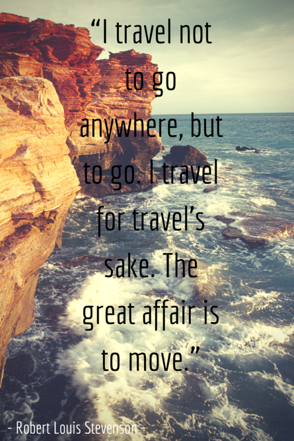 """I travel not to go anywhere, but to go."