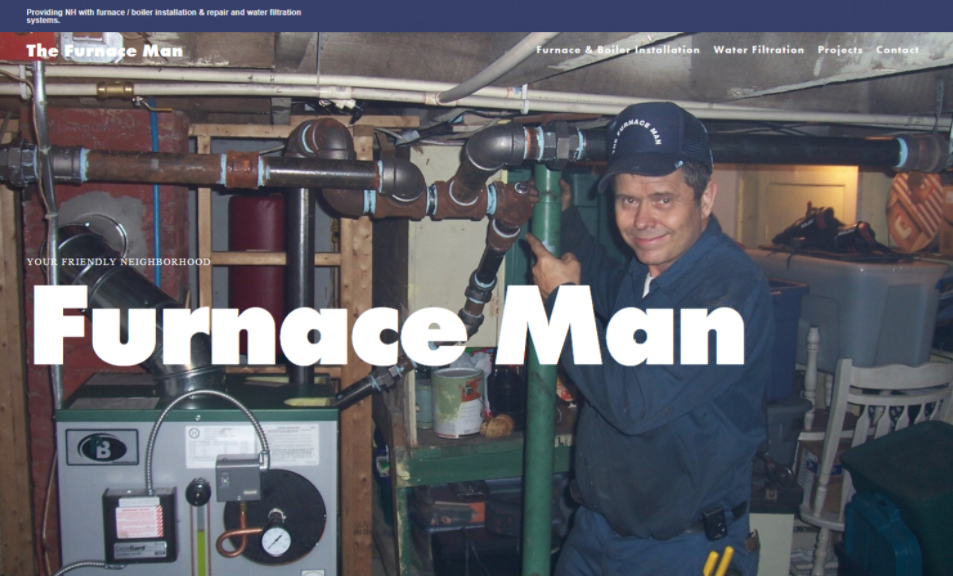 Furnace Man   The Furnace Man, a HVAC contractor in Swanzey, NH, did not have a web presence and wanted a straightforward site to promote his business. This simple site now gives customers a very good first impression when they look up his contact information in order to get a quote. Plus, they learn that he does water filtration in addition to HVAC.  → Visit    live website
