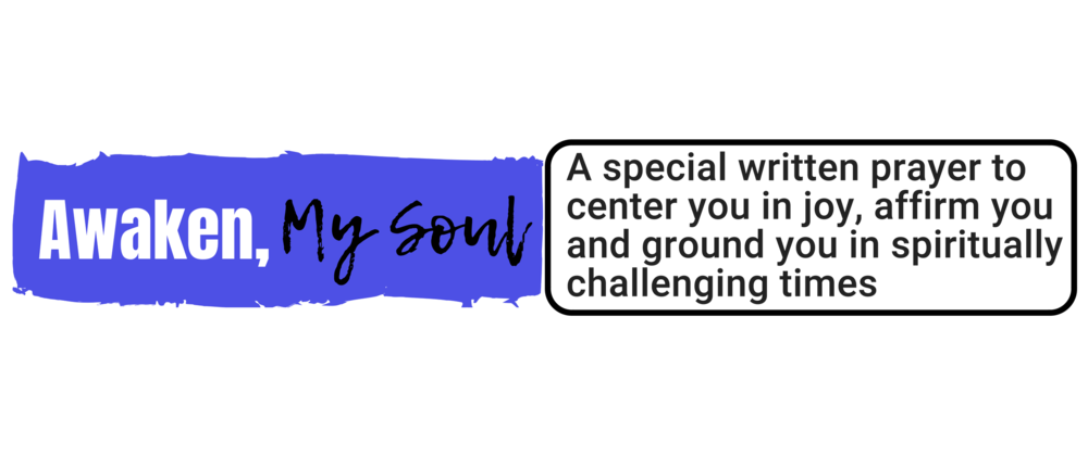 """Awaken, My Soul:""   A special written prayer to center you in joy, affirm you and ground you in spiritually challenging times"