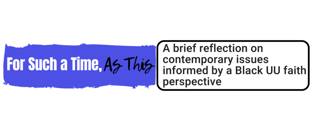 """For Such a Time As This:""   A brief reflection on contemporary issues informed by a Black UU faith perspective"