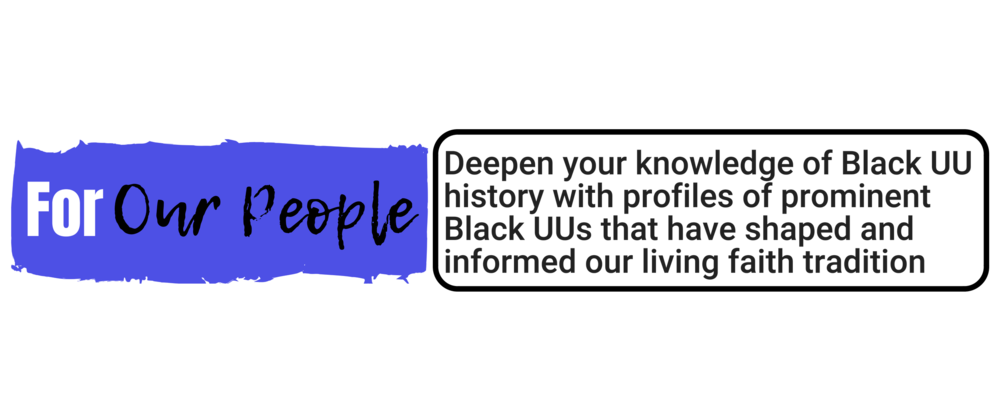 """For Our People:""   Deepen your knowledge of Black UU history past and present with profiles of prominent Black UUs that have shaped and informed our living faith tradition"