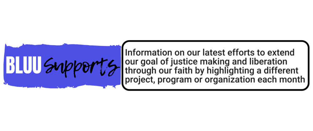 #BLUUSupports:  Information on our latest efforts to extend our goal of justice making and liberation through our faith by highlighting a different project, program or organization each month that aligns with our Unitarian Universalist principles and the principles of Black of Lives of UU.