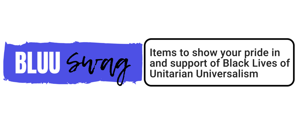 Exclusive BLUU Swag:   items to show your pride in and support of Black Lives of Unitarian Universalism
