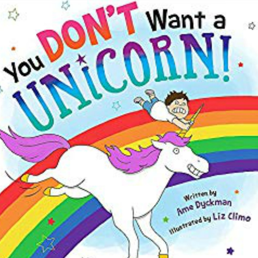 YOU DON'T WANT A UNICORN   What we love most about this book is that the person who wants a unicorn is a boy!  This book is colorful and full of mayhem!