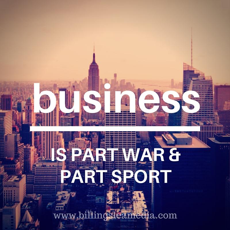 Business is part war & part sport. www.billingslea media.com