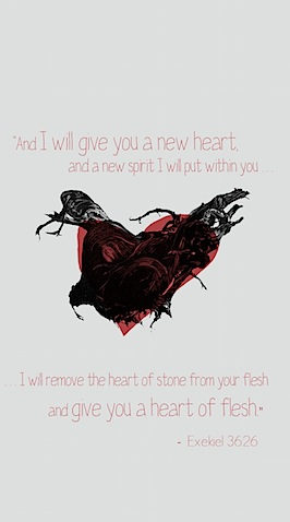And I will give you a new heart, and a new spirit I will put within you. And I will remove the heart of stone from your flesh and give you a heart of flesh.