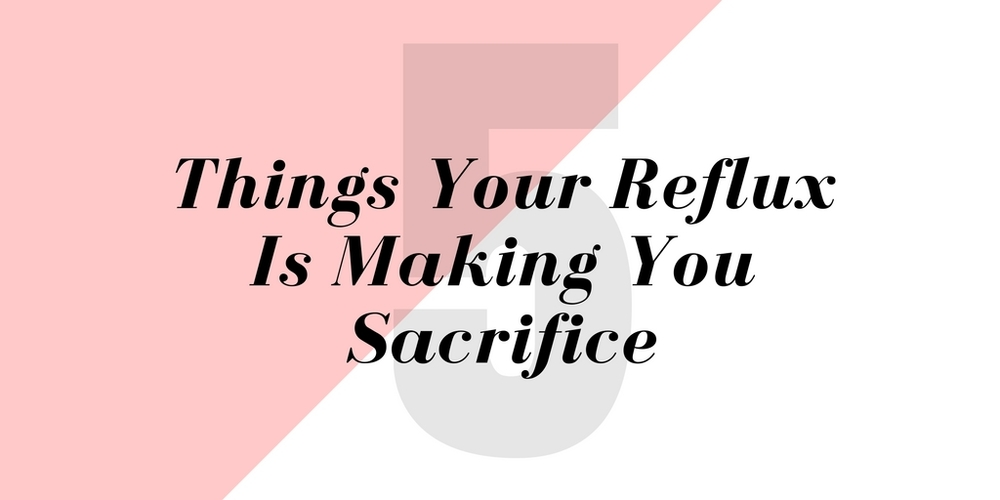 5 things your reflux is making you sacrifice