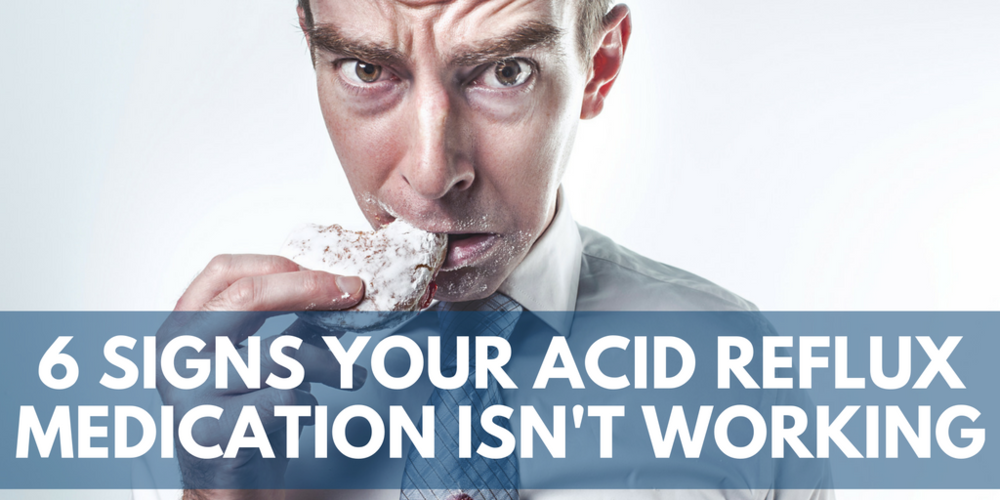 six signs your acid reflux medication isn't working