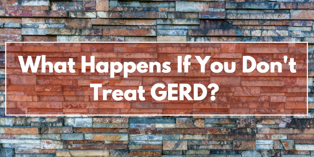 what happens if you don't treat GERD? symptoms of GERD, GERD treatment, acid reflux treatment