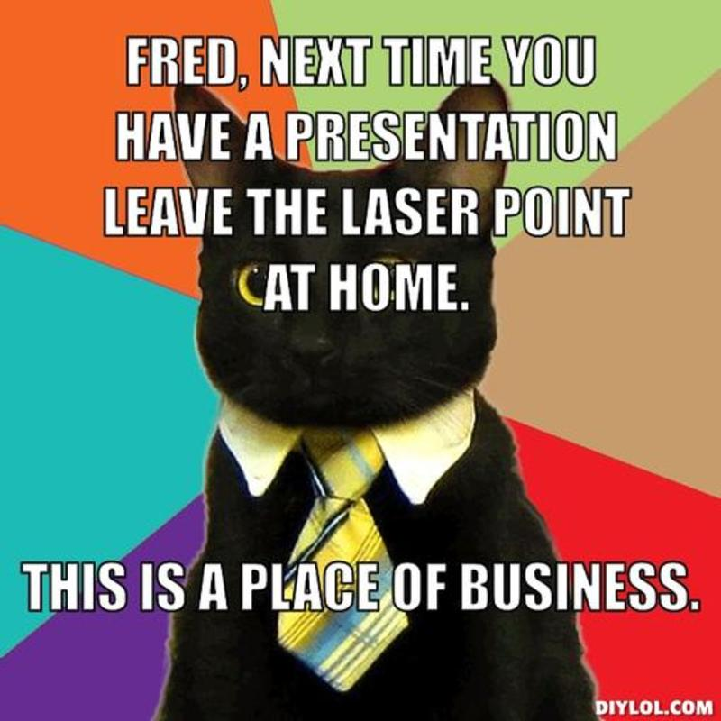 resized_business-cat-meme-generator-fred-next-time-you-have-a-presentation-leave-the-laser-point-at-home-this-is-a-place-of-business-83d6d6