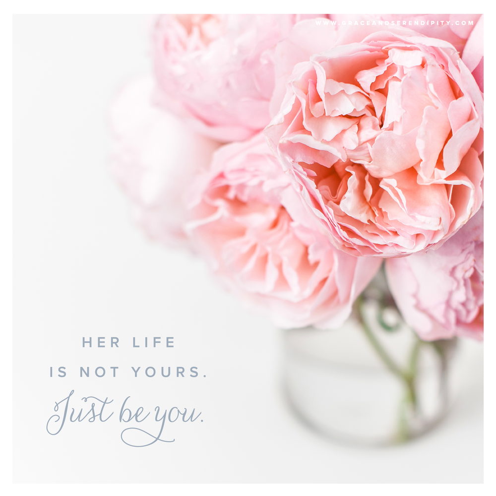 Just Be You - your life is not hers - Encouragement from Grace and Serendipity