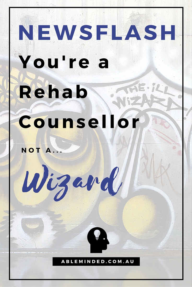 Newsflash: You're a Rehab Counsellor, Not a Wizard!