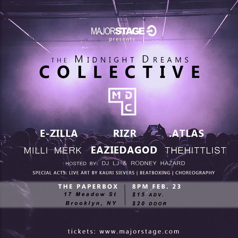 MajorStage presents: The Midnight Dreams CollectiveWe bring to you..A night filled with creative individuals, featuring multi-genre performances, live beat boxing, producer/ DJ's, live art and choreography.Date & Time: 8PM Thursday February 23, 2017Venue: The Paper Box 17 Meadow St, Brooklyn, NY 11206Tickets: Online $15 // Door $20Ticket Link:https://midnightdreamscollective.eventbrite.com/Main Acts:EzillaMilli MerkEazie Da God & The HittListTroy.AtlasRIZR ft. live choreography dancing & visual projection...& moreHost/ DJ:Rodney HazardSpecial Acts:Live art by Kauri SieversBeatboxingChoreographyWe hope to see all you dreamers there! -
