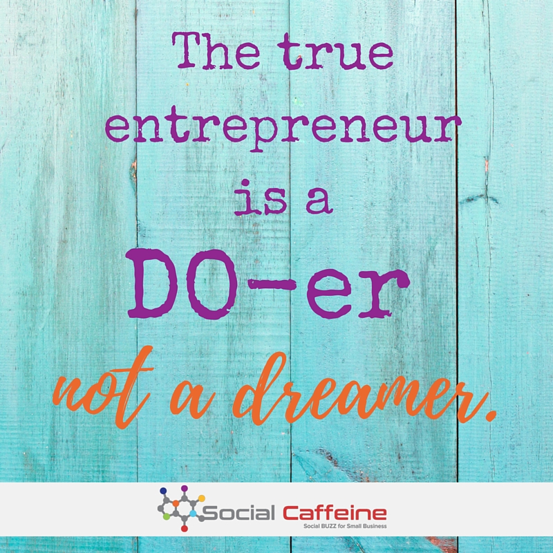 The true entrepreneur is a Do-er not a Dreamer!