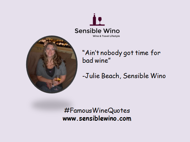 """Ain't nobody got time for bad wine"" - Julie Beach, Sensible Wino"