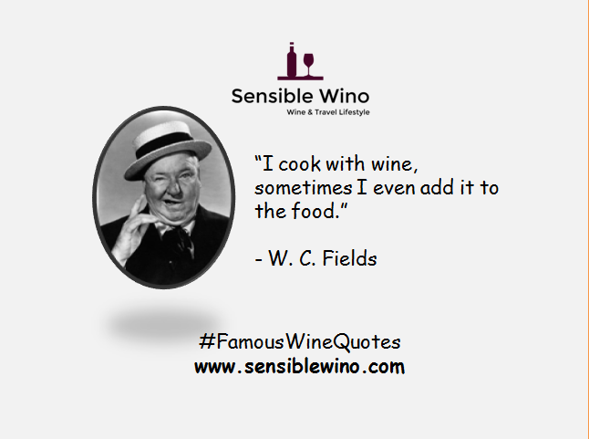 "I cook with wine, sometimes I even add it to the food."" - W. C. Fields"