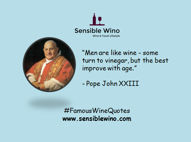 """Men are like wine - some turn to vinegar, but the best improve with age."" - Pope John XXIII"